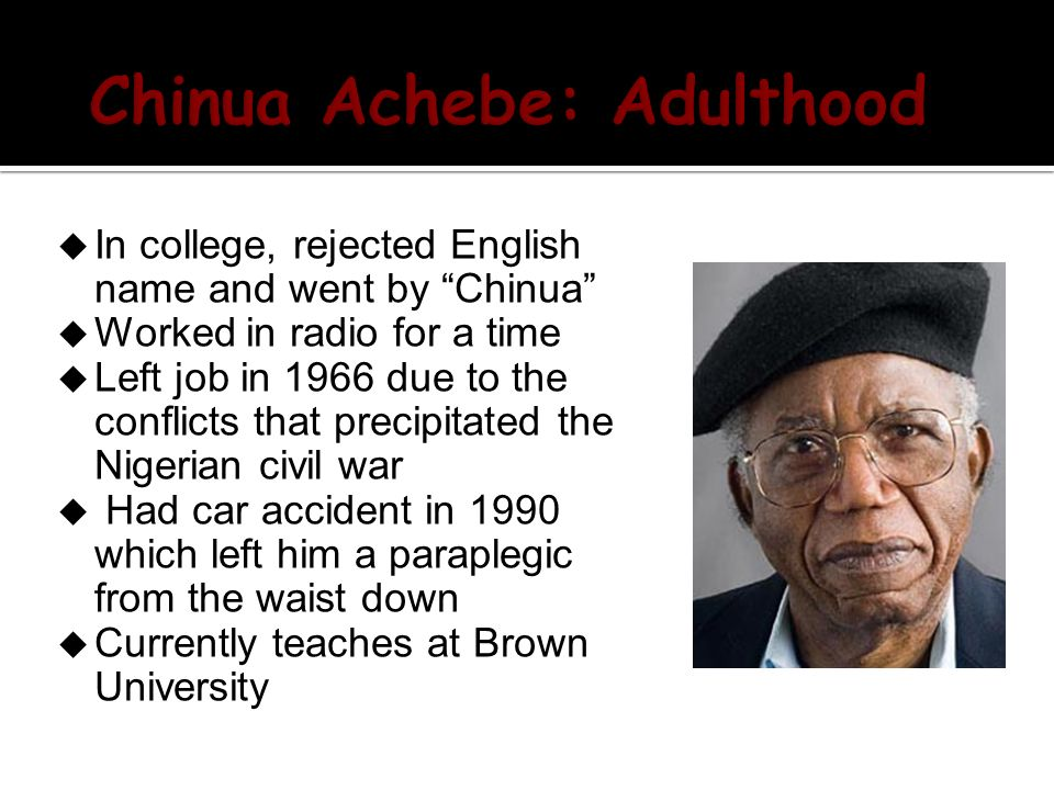  In college, rejected English name and went by Chinua  Worked in radio for a time  Left job in 1966 due to the conflicts that precipitated the Nigerian civil war  Had car accident in 1990 which left him a paraplegic from the waist down  Currently teaches at Brown University