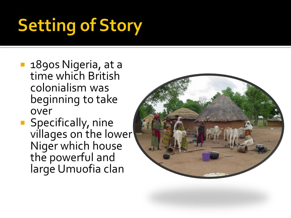  1890s Nigeria, at a time which British colonialism was beginning to take over  Specifically, nine villages on the lower Niger which house the powerful and large Umuofia clan