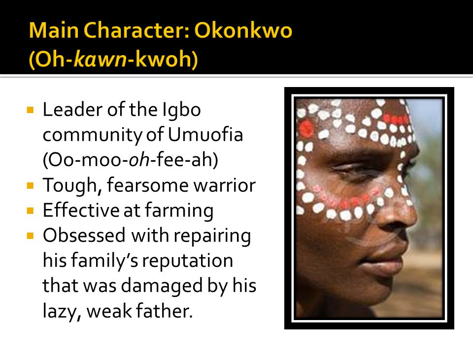  Leader of the Igbo community of Umuofia (Oo-moo-oh-fee-ah)  Tough, fearsome warrior  Effective at farming  Obsessed with repairing his family's reputation that was damaged by his lazy, weak father.