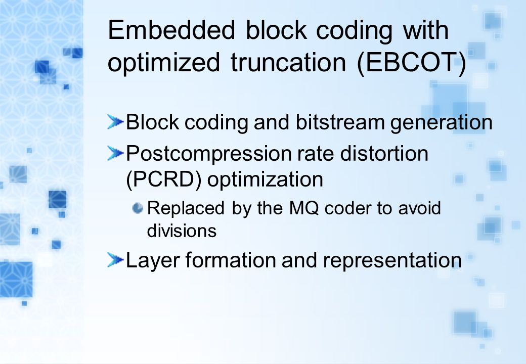 Embedded block coding with optimized truncation (EBCOT) Block coding and bitstream generation Postcompression rate distortion (PCRD) optimization Replaced by the MQ coder to avoid divisions Layer formation and representation
