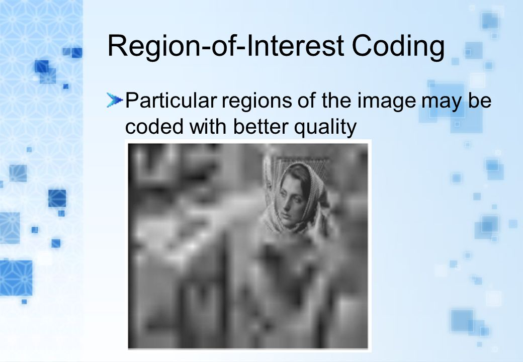 Region-of-Interest Coding Particular regions of the image may be coded with better quality