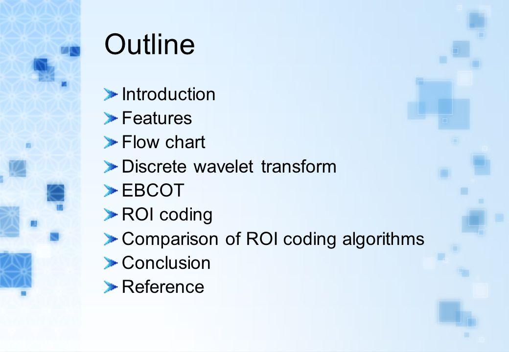 Outline Introduction Features Flow chart Discrete wavelet transform EBCOT ROI coding Comparison of ROI coding algorithms Conclusion Reference