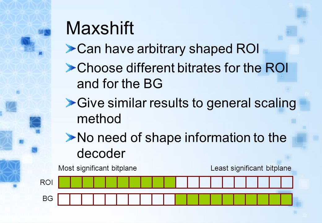 Maxshift Can have arbitrary shaped ROI Choose different bitrates for the ROI and for the BG Give similar results to general scaling method No need of shape information to the decoder Most significant bitplane Least significant bitplane ROI BG