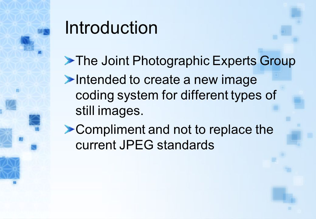 Introduction The Joint Photographic Experts Group Intended to create a new image coding system for different types of still images.
