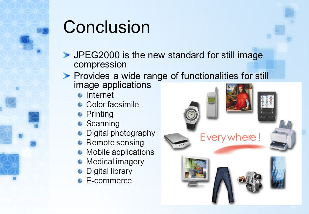 Conclusion JPEG2000 is the new standard for still image compression Provides a wide range of functionalities for still image applications Internet Color facsimile Printing Scanning Digital photography Remote sensing Mobile applications Medical imagery Digital library E-commerce