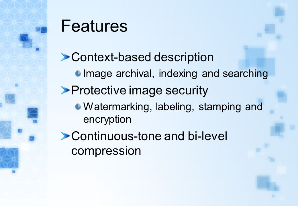Features Context-based description Image archival, indexing and searching Protective image security Watermarking, labeling, stamping and encryption Continuous-tone and bi-level compression