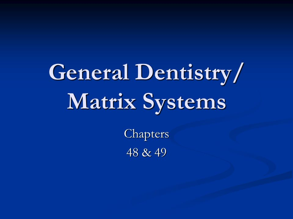General Dentistry/ Matrix Systems Chapters 48 & 49