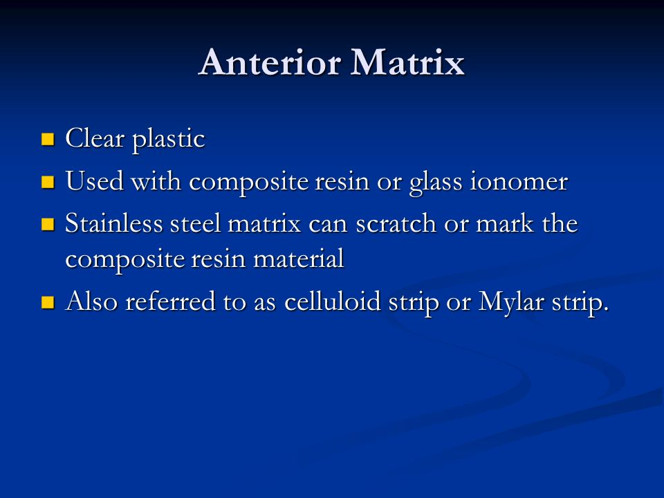Anterior Matrix Clear plastic Clear plastic Used with composite resin or glass ionomer Used with composite resin or glass ionomer Stainless steel matrix can scratch or mark the composite resin material Stainless steel matrix can scratch or mark the composite resin material Also referred to as celluloid strip or Mylar strip.
