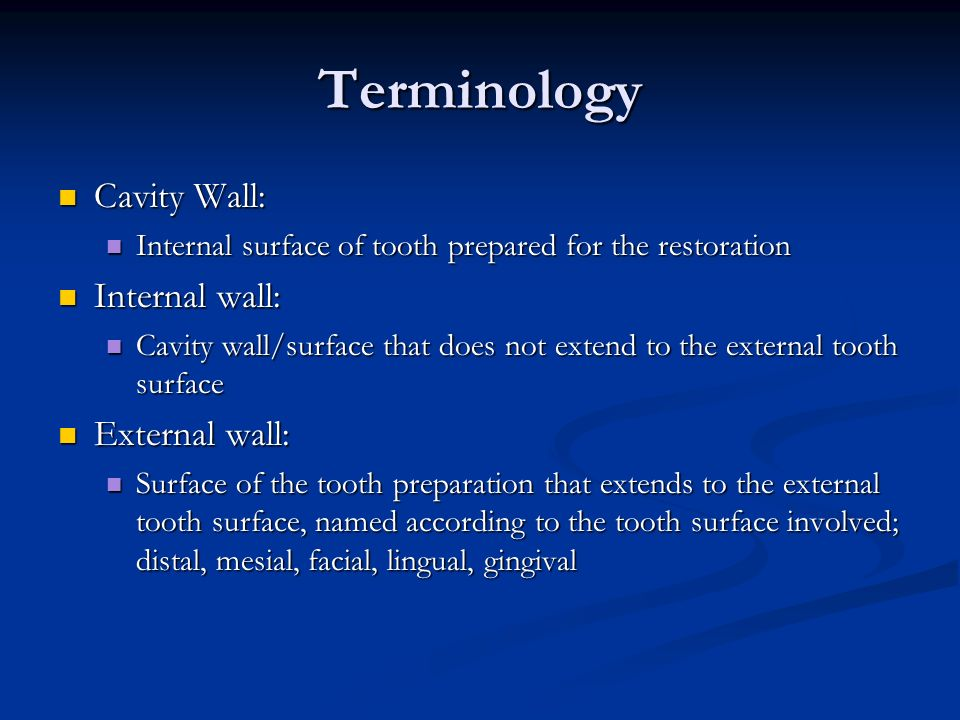 Terminology Cavity Wall: Cavity Wall: Internal surface of tooth prepared for the restoration Internal surface of tooth prepared for the restoration Internal wall: Internal wall: Cavity wall/surface that does not extend to the external tooth surface Cavity wall/surface that does not extend to the external tooth surface External wall: External wall: Surface of the tooth preparation that extends to the external tooth surface, named according to the tooth surface involved; distal, mesial, facial, lingual, gingival Surface of the tooth preparation that extends to the external tooth surface, named according to the tooth surface involved; distal, mesial, facial, lingual, gingival