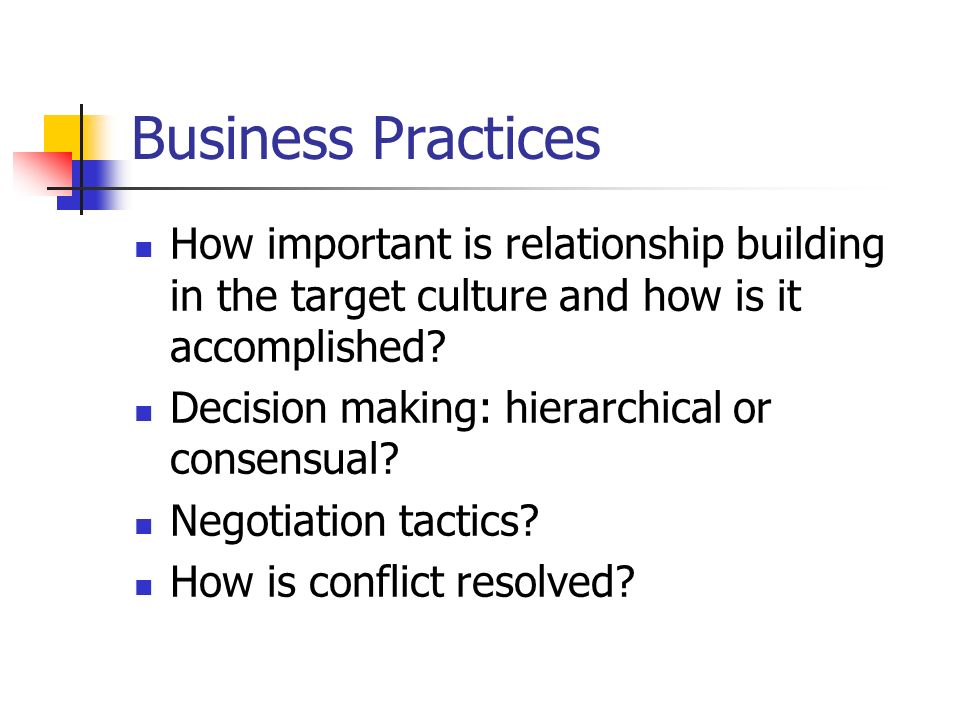 Business Practices How important is relationship building in the target culture and how is it accomplished.