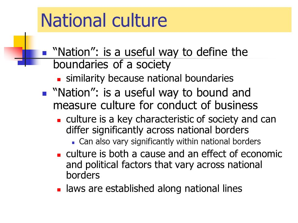 National culture Nation : is a useful way to define the boundaries of a society similarity because national boundaries Nation : is a useful way to bound and measure culture for conduct of business culture is a key characteristic of society and can differ significantly across national borders Can also vary significantly within national borders culture is both a cause and an effect of economic and political factors that vary across national borders laws are established along national lines