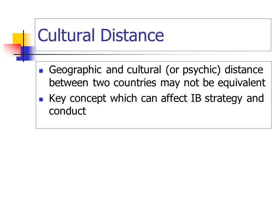Cultural Distance Geographic and cultural (or psychic) distance between two countries may not be equivalent Key concept which can affect IB strategy and conduct