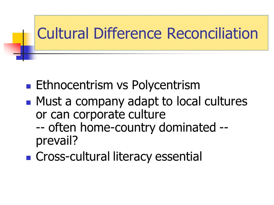 Cultural Difference Reconciliation Ethnocentrism vs Polycentrism Must a company adapt to local cultures or can corporate culture -- often home-country dominated -- prevail.