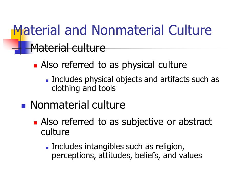 Material and Nonmaterial Culture Material culture Also referred to as physical culture Includes physical objects and artifacts such as clothing and tools Nonmaterial culture Also referred to as subjective or abstract culture Includes intangibles such as religion, perceptions, attitudes, beliefs, and values