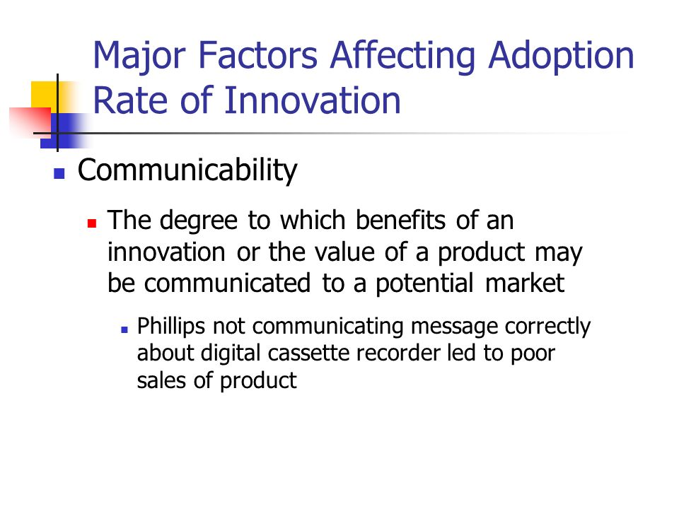 Major Factors Affecting Adoption Rate of Innovation Communicability The degree to which benefits of an innovation or the value of a product may be communicated to a potential market Phillips not communicating message correctly about digital cassette recorder led to poor sales of product