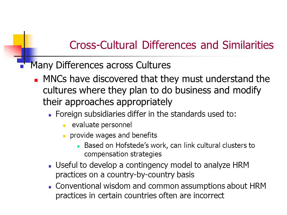 Cross-Cultural Differences and Similarities Many Differences across Cultures MNCs have discovered that they must understand the cultures where they plan to do business and modify their approaches appropriately Foreign subsidiaries differ in the standards used to: evaluate personnel provide wages and benefits Based on Hofstede's work, can link cultural clusters to compensation strategies Useful to develop a contingency model to analyze HRM practices on a country-by-country basis Conventional wisdom and common assumptions about HRM practices in certain countries often are incorrect