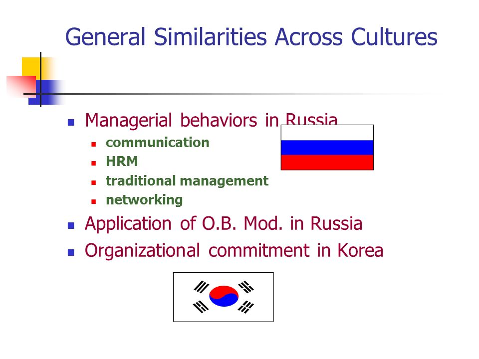 General Similarities Across Cultures Managerial behaviors in Russia communication HRM traditional management networking Application of O.B.