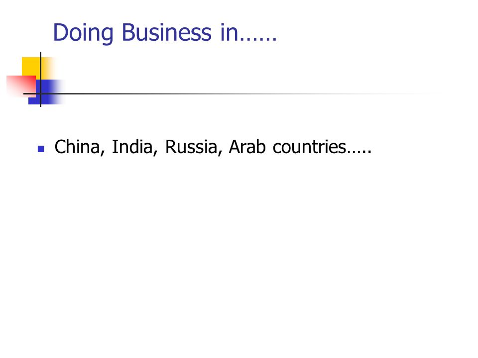 Doing Business in…… China, India, Russia, Arab countries…..
