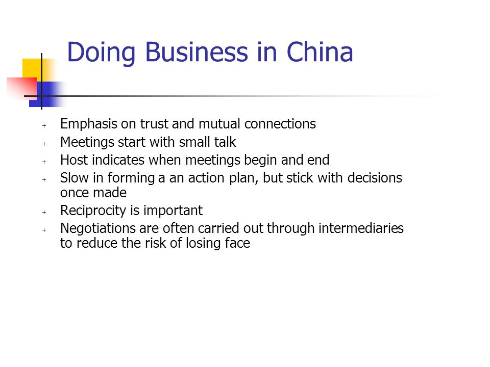Doing Business in China  Emphasis on trust and mutual connections  Meetings start with small talk  Host indicates when meetings begin and end  Slow in forming a an action plan, but stick with decisions once made  Reciprocity is important  Negotiations are often carried out through intermediaries to reduce the risk of losing face