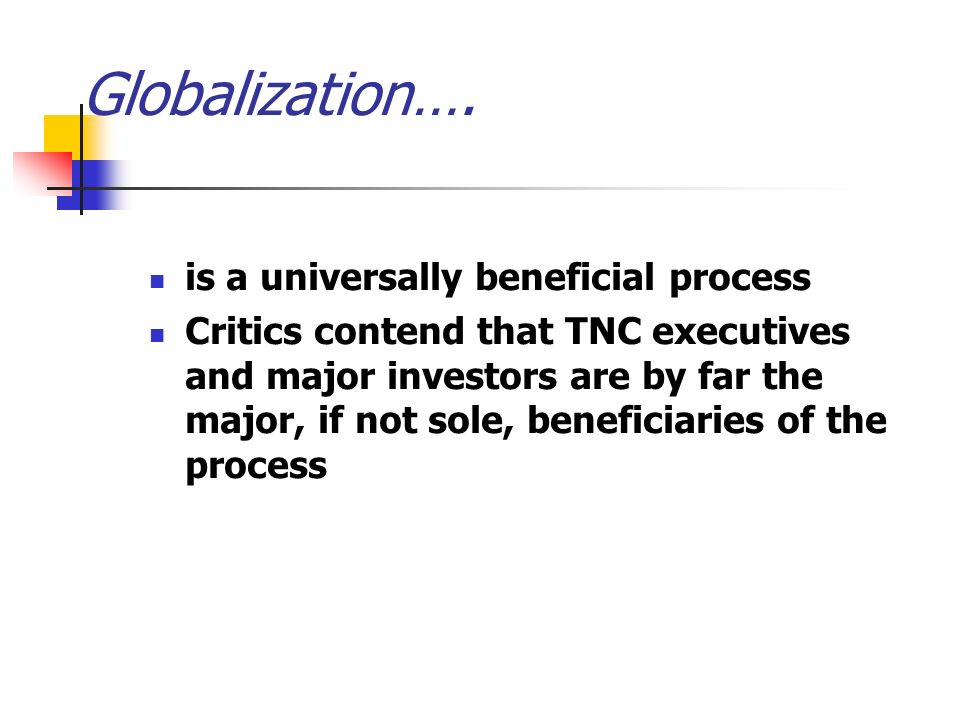 is a universally beneficial process Critics contend that TNC executives and major investors are by far the major, if not sole, beneficiaries of the process Globalization….