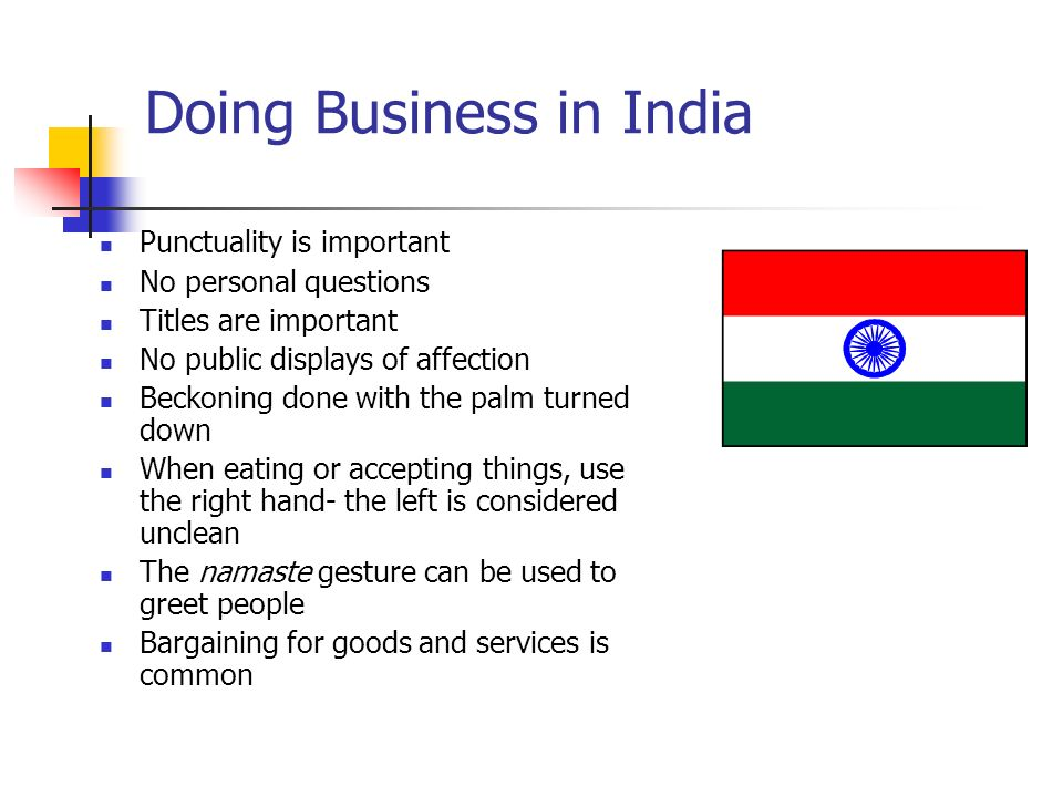 Doing Business in India Punctuality is important No personal questions Titles are important No public displays of affection Beckoning done with the palm turned down When eating or accepting things, use the right hand- the left is considered unclean The namaste gesture can be used to greet people Bargaining for goods and services is common
