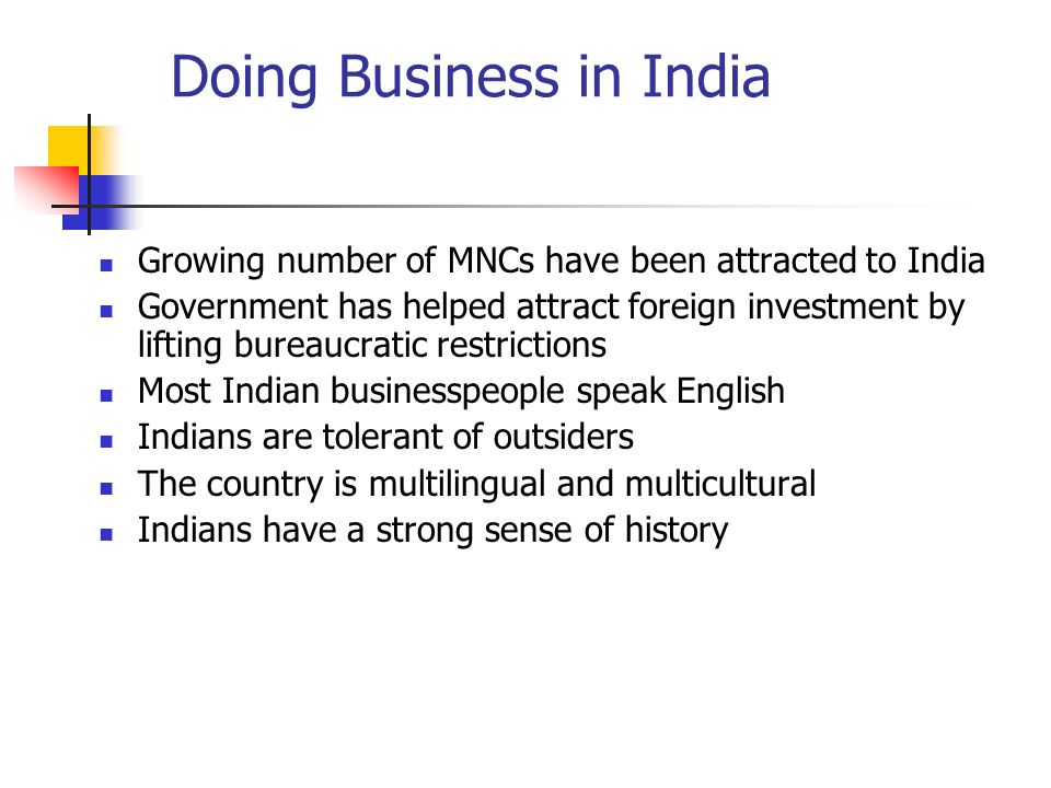 Doing Business in India Growing number of MNCs have been attracted to India Government has helped attract foreign investment by lifting bureaucratic restrictions Most Indian businesspeople speak English Indians are tolerant of outsiders The country is multilingual and multicultural Indians have a strong sense of history