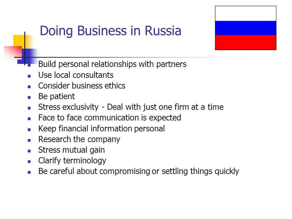 Doing Business in Russia Build personal relationships with partners Use local consultants Consider business ethics Be patient Stress exclusivity - Deal with just one firm at a time Face to face communication is expected Keep financial information personal Research the company Stress mutual gain Clarify terminology Be careful about compromising or settling things quickly