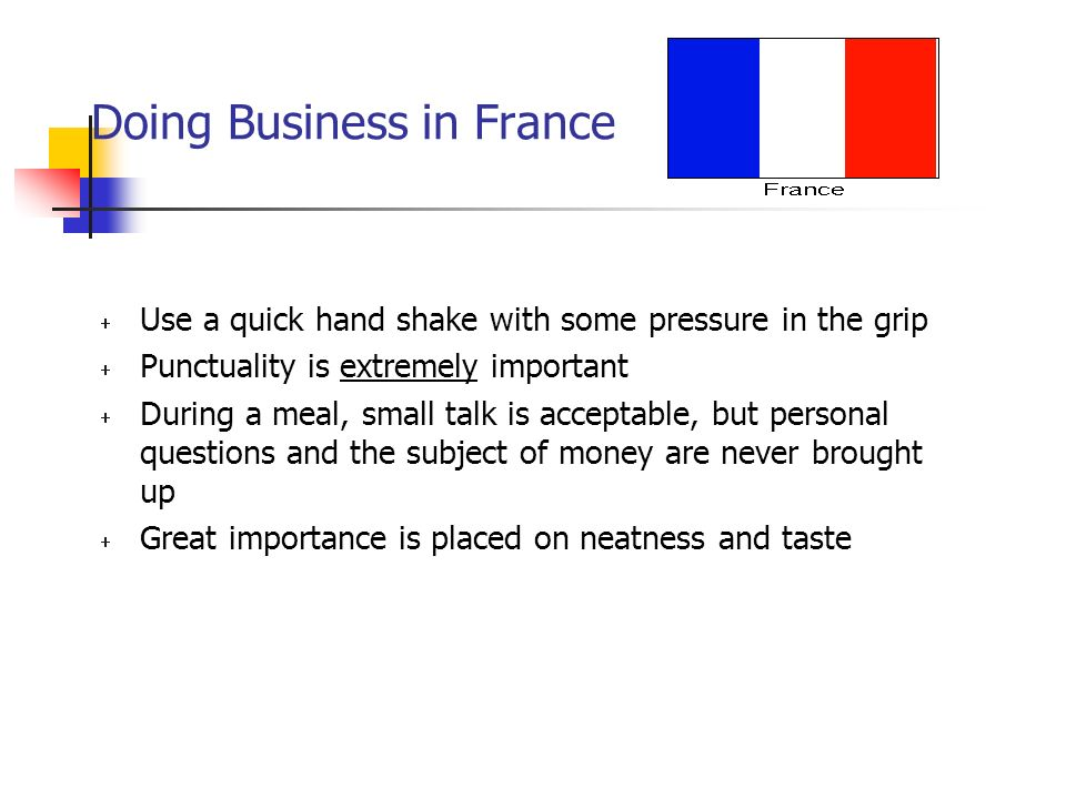 Doing Business in France  Use a quick hand shake with some pressure in the grip  Punctuality is extremely important  During a meal, small talk is acceptable, but personal questions and the subject of money are never brought up  Great importance is placed on neatness and taste