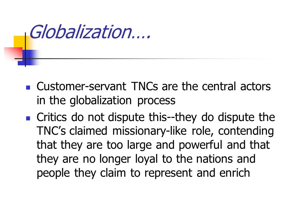 Customer-servant TNCs are the central actors in the globalization process Critics do not dispute this--they do dispute the TNC's claimed missionary-like role, contending that they are too large and powerful and that they are no longer loyal to the nations and people they claim to represent and enrich Globalization….