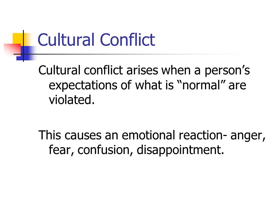 Cultural Conflict Cultural conflict arises when a person's expectations of what is normal are violated.