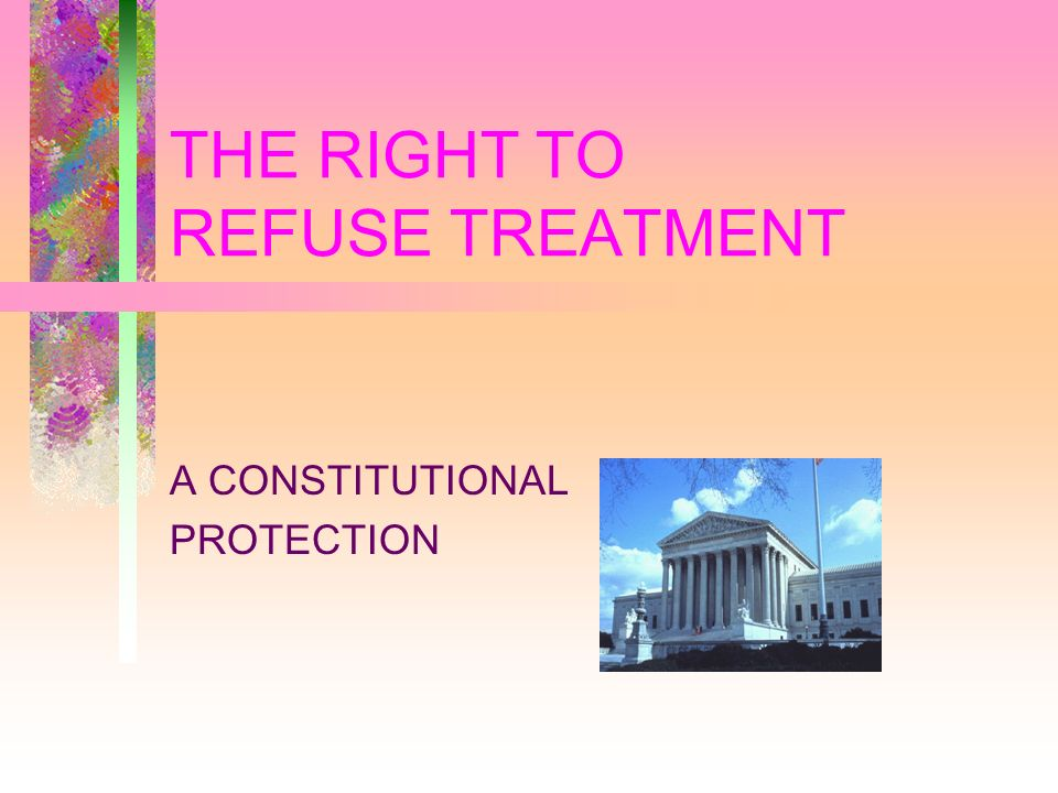THE RIGHT TO REFUSE TREATMENT A CONSTITUTIONAL PROTECTION