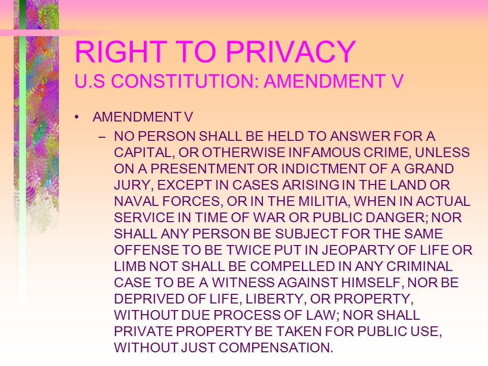 RIGHT TO PRIVACY U.S CONSTITUTION: AMENDMENT V AMENDMENT V –NO PERSON SHALL BE HELD TO ANSWER FOR A CAPITAL, OR OTHERWISE INFAMOUS CRIME, UNLESS ON A PRESENTMENT OR INDICTMENT OF A GRAND JURY, EXCEPT IN CASES ARISING IN THE LAND OR NAVAL FORCES, OR IN THE MILITIA, WHEN IN ACTUAL SERVICE IN TIME OF WAR OR PUBLIC DANGER; NOR SHALL ANY PERSON BE SUBJECT FOR THE SAME OFFENSE TO BE TWICE PUT IN JEOPARTY OF LIFE OR LIMB NOT SHALL BE COMPELLED IN ANY CRIMINAL CASE TO BE A WITNESS AGAINST HIMSELF, NOR BE DEPRIVED OF LIFE, LIBERTY, OR PROPERTY, WITHOUT DUE PROCESS OF LAW; NOR SHALL PRIVATE PROPERTY BE TAKEN FOR PUBLIC USE, WITHOUT JUST COMPENSATION.