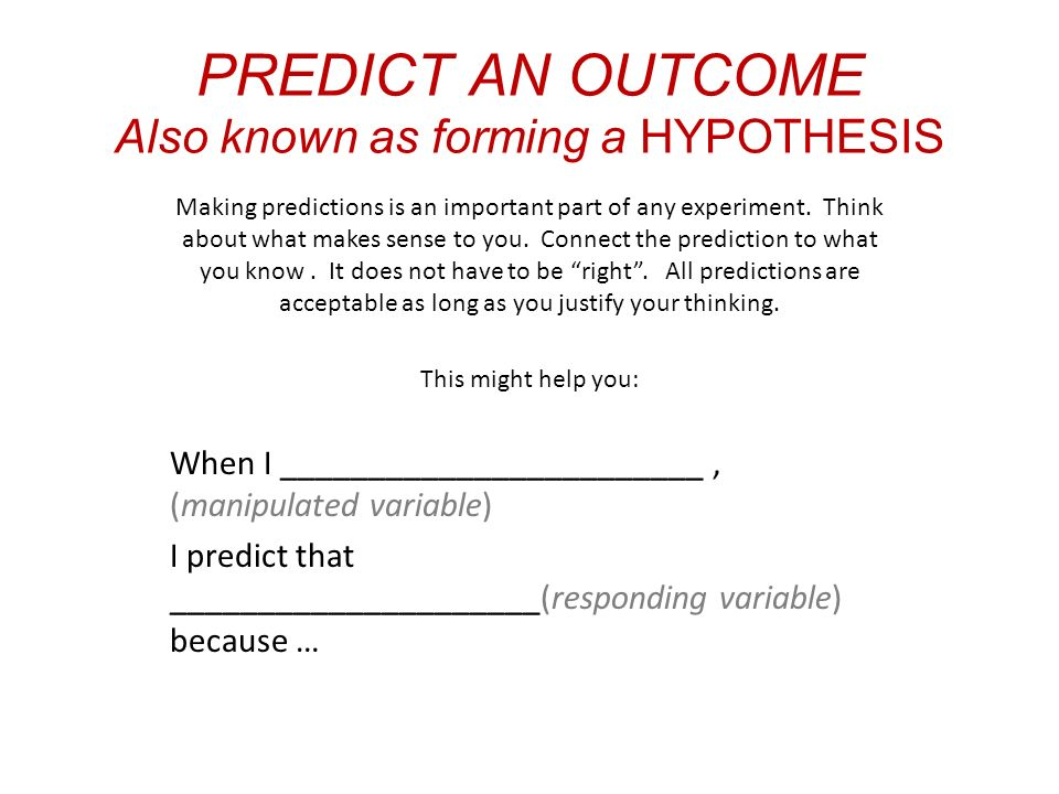 PREDICT AN OUTCOME Also known as forming a HYPOTHESIS Making predictions is an important part of any experiment.