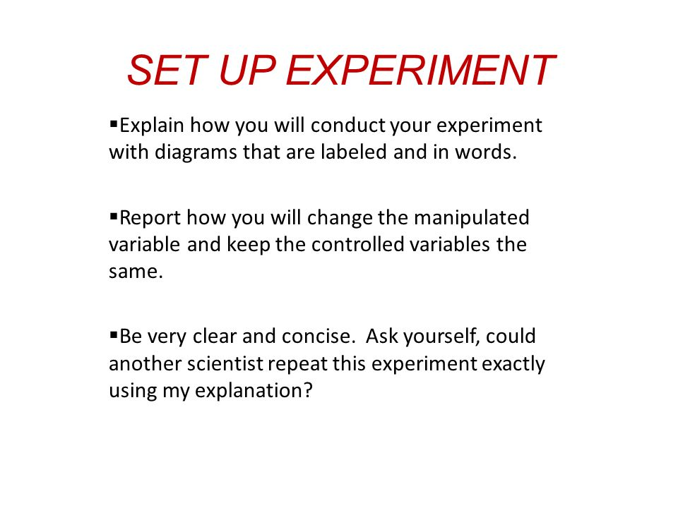 SET UP EXPERIMENT  Explain how you will conduct your experiment with diagrams that are labeled and in words.