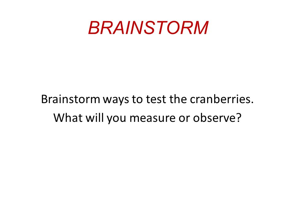 BRAINSTORM Brainstorm ways to test the cranberries. What will you measure or observe