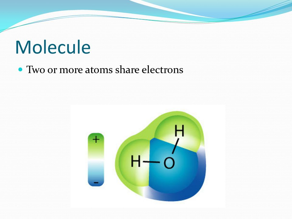 Molecule Two or more atoms share electrons