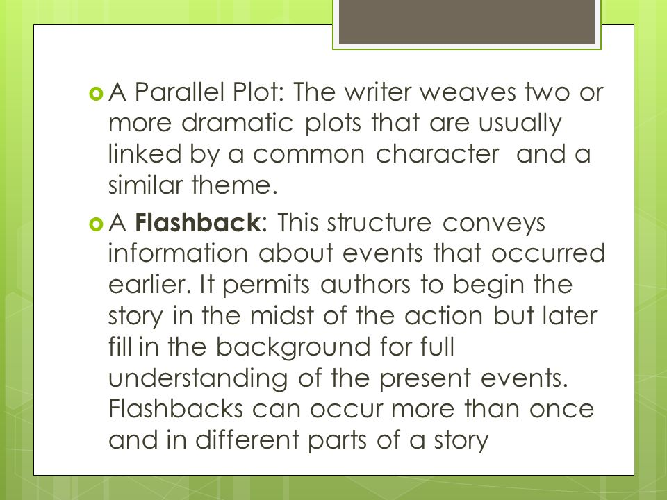  A Parallel Plot: The writer weaves two or more dramatic plots that are usually linked by a common character and a similar theme.