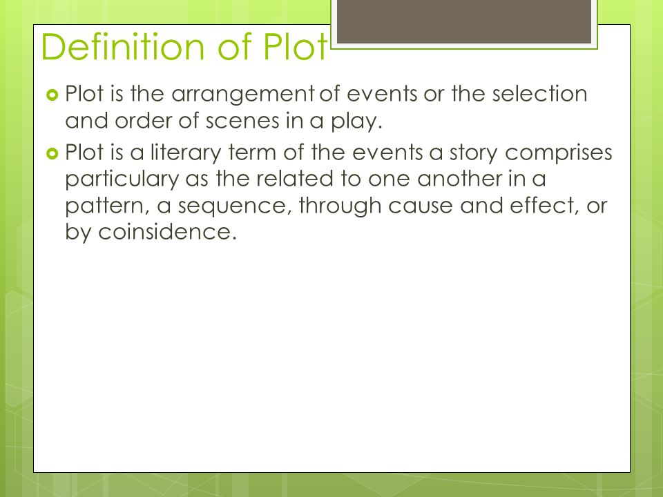 Definition of Plot  Plot is the arrangement of events or the selection and order of scenes in a play.