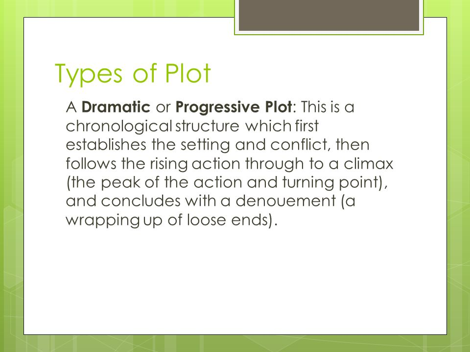 Types of Plot A Dramatic or Progressive Plot : This is a chronological structure which first establishes the setting and conflict, then follows the rising action through to a climax (the peak of the action and turning point), and concludes with a denouement (a wrapping up of loose ends).