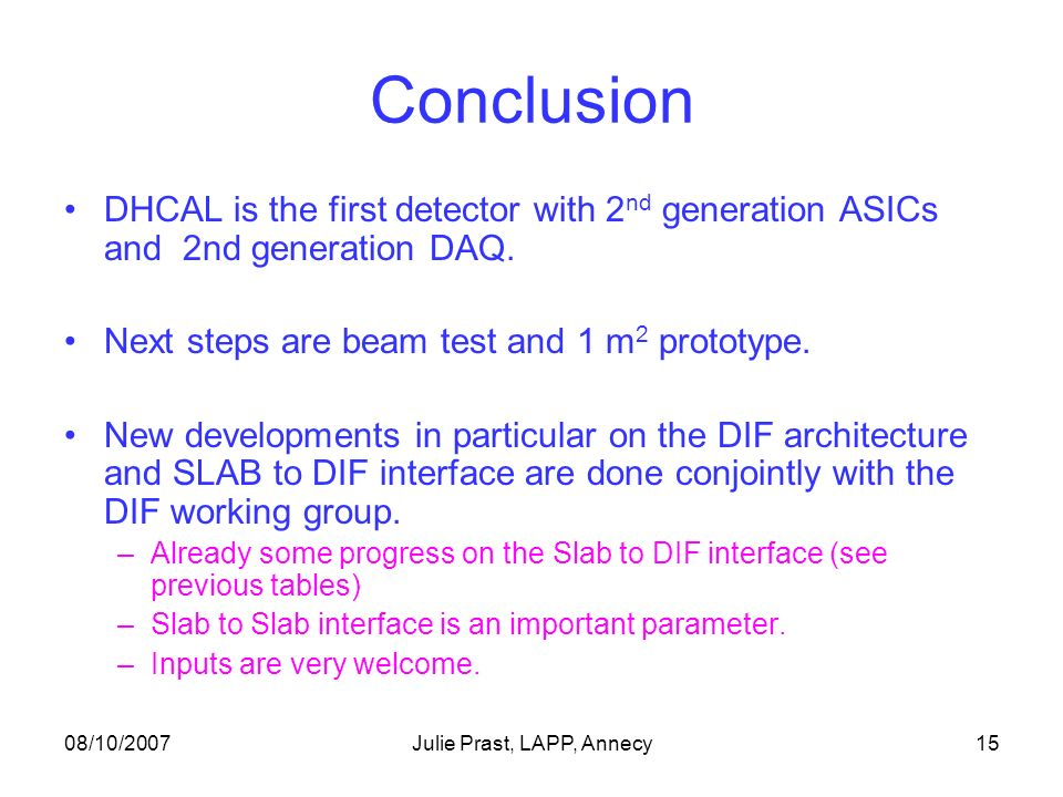 08/10/2007Julie Prast, LAPP, Annecy15 Conclusion DHCAL is the first detector with 2 nd generation ASICs and 2nd generation DAQ.