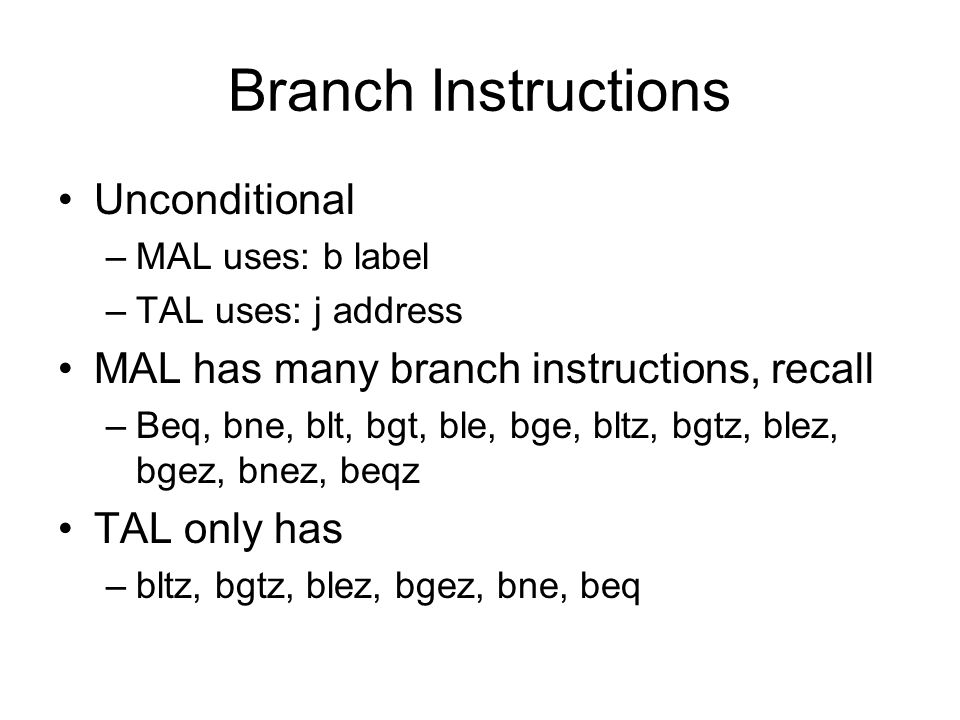 Branch Instructions Unconditional –MAL uses: b label –TAL uses: j address MAL has many branch instructions, recall –Beq, bne, blt, bgt, ble, bge, bltz, bgtz, blez, bgez, bnez, beqz TAL only has –bltz, bgtz, blez, bgez, bne, beq