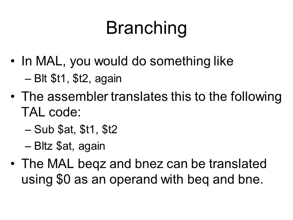 Branching In MAL, you would do something like –Blt $t1, $t2, again The assembler translates this to the following TAL code: –Sub $at, $t1, $t2 –Bltz $at, again The MAL beqz and bnez can be translated using $0 as an operand with beq and bne.