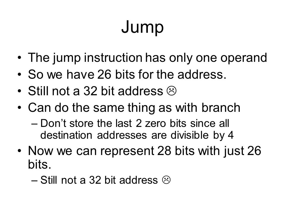 Jump The jump instruction has only one operand So we have 26 bits for the address.
