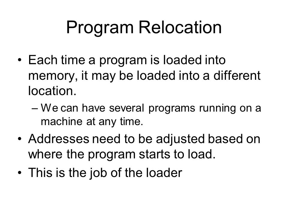 Program Relocation Each time a program is loaded into memory, it may be loaded into a different location.