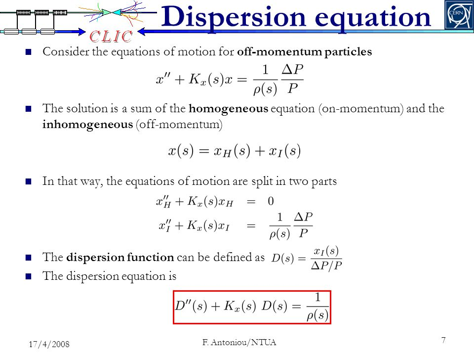 Dispersion equation Consider the equations of motion for off-momentum particles The solution is a sum of the homogeneous equation (on-momentum) and the inhomogeneous (off-momentum) In that way, the equations of motion are split in two parts The dispersion function can be defined as The dispersion equation is 7 17/4/ F.
