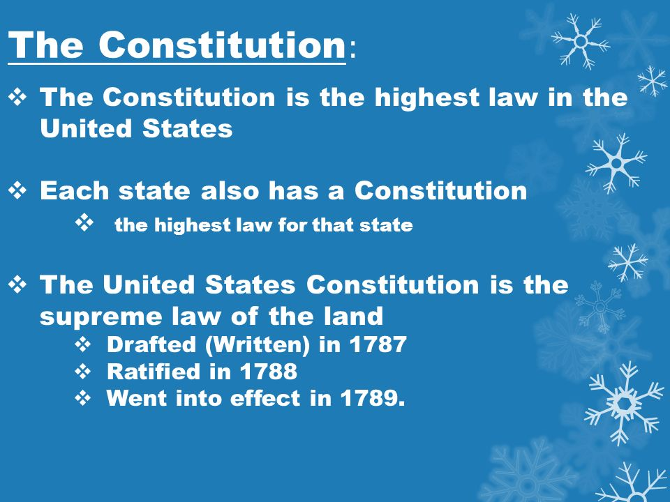 The Constitution :  The Constitution is the highest law in the United States  Each state also has a Constitution  the highest law for that state  The United States Constitution is the supreme law of the land  Drafted (Written) in 1787  Ratified in 1788  Went into effect in 1789.