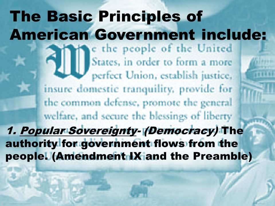 The Basic Principles of American Government include: 1.