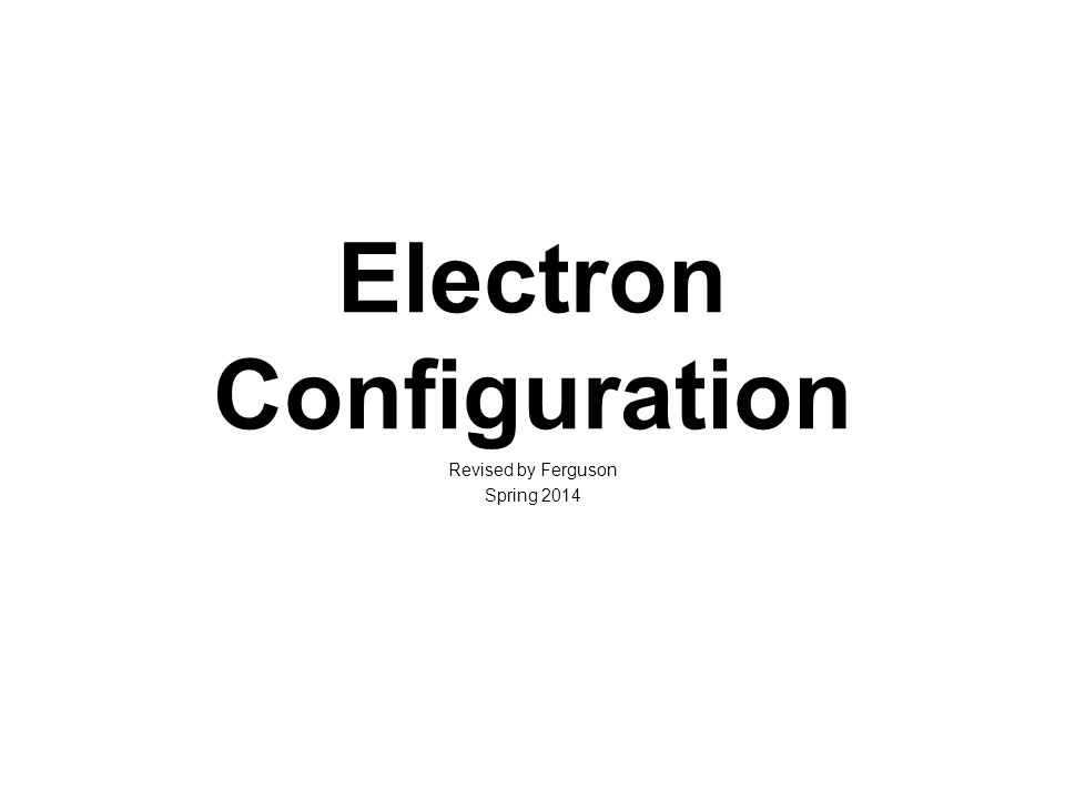 Electron Configuration Revised by Ferguson Spring 2014