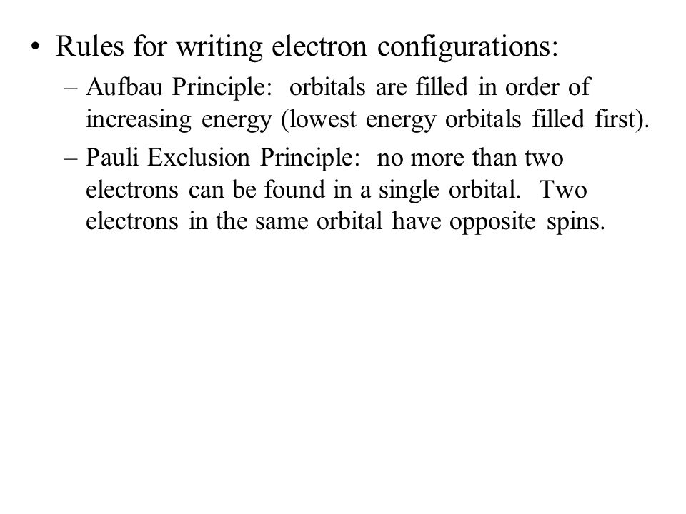 Rules for writing electron configurations: –Aufbau Principle: orbitals are filled in order of increasing energy (lowest energy orbitals filled first).