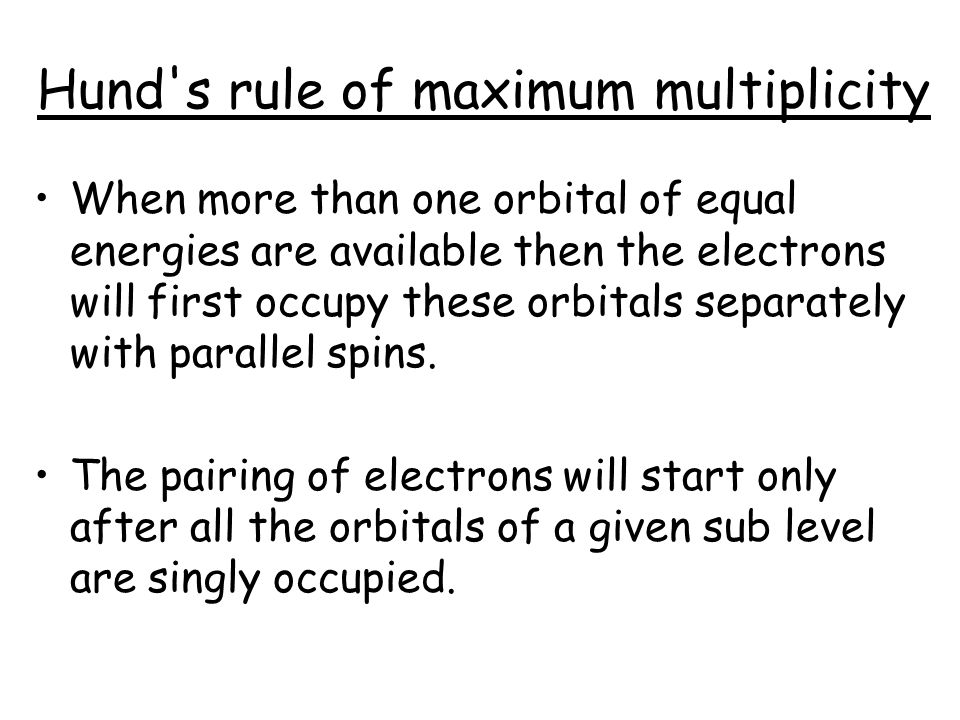 Hund s rule of maximum multiplicity When more than one orbital of equal energies are available then the electrons will first occupy these orbitals separately with parallel spins.